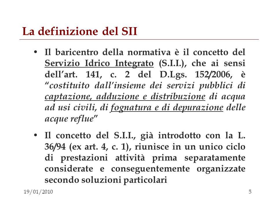5 19/01/2010 La definizione del SII Il baricentro della normativa è il concetto del Servizio Idrico Integrato (S.I.I.), che ai sensi dellart. 141, c.