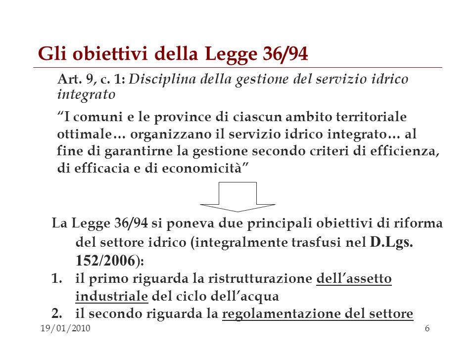 6 19/01/2010 Gli obiettivi della Legge 36/94 Art. 9, c. 1: Disciplina della gestione del servizio idrico integrato I comuni e le province di ciascun a