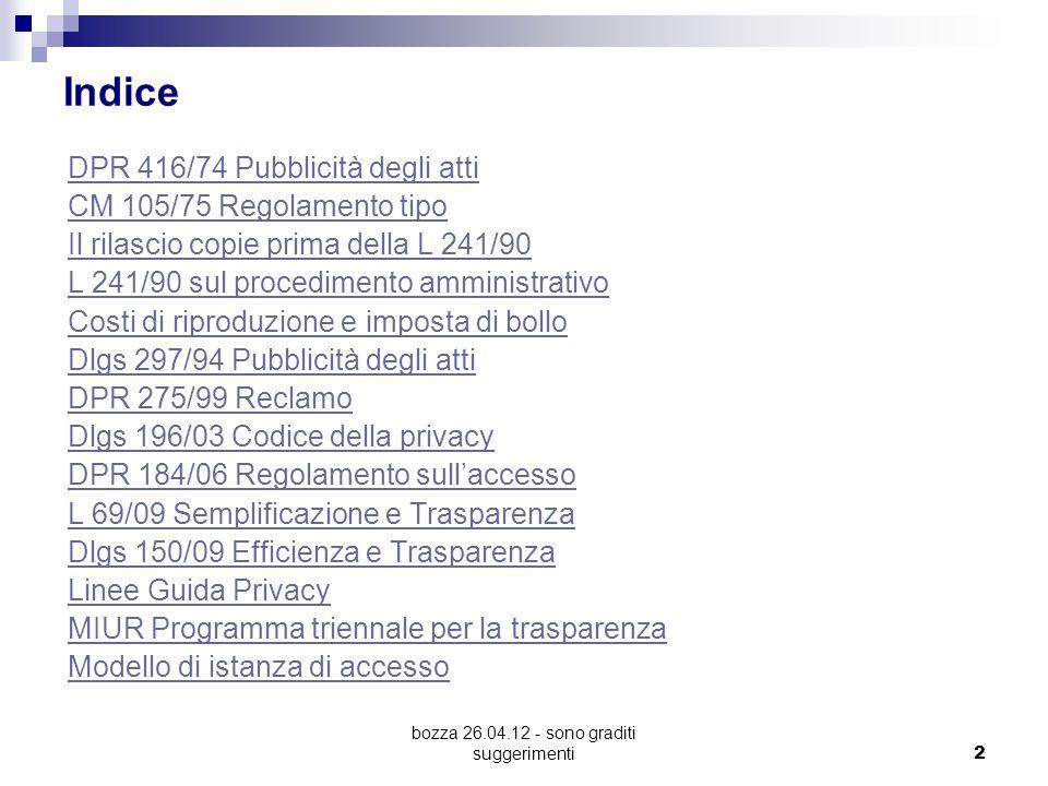 bozza 26.04.12 - sono graditi suggerimenti 2 Indice DPR 416/74 Pubblicità degli atti CM 105/75 Regolamento tipo Il rilascio copie prima della L 241/90 L 241/90 sul procedimento amministrativo Costi di riproduzione e imposta di bollo Dlgs 297/94 Pubblicità degli atti DPR 275/99 Reclamo Dlgs 196/03 Codice della privacy DPR 184/06 Regolamento sullaccesso L 69/09 Semplificazione e Trasparenza Dlgs 150/09 Efficienza e Trasparenza Linee Guida Privacy MIUR Programma triennale per la trasparenza Modello di istanza di accesso