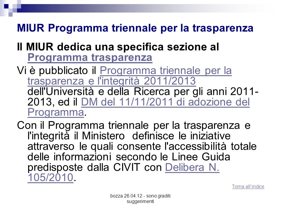 bozza 26.04.12 - sono graditi suggerimenti MIUR Programma triennale per la trasparenza Il MIUR dedica una specifica sezione al Programma trasparenza Programma trasparenza Vi è pubblicato il Programma triennale per la trasparenza e l integrità 2011/2013 dell Università e della Ricerca per gli anni 2011- 2013, ed il DM del 11/11/2011 di adozione del Programma.Programma triennale per la trasparenza e l integrità 2011/2013DM del 11/11/2011 di adozione del Programma Con il Programma triennale per la trasparenza e l integrità il Ministero definisce le iniziative attraverso le quali consente l accessibilità totale delle informazioni secondo le Linee Guida predisposte dalla CIVIT con Delibera N.