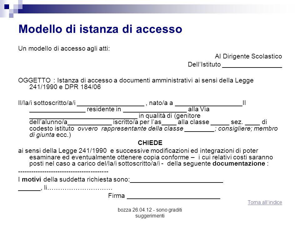 bozza 26.04.12 - sono graditi suggerimenti Modello di istanza di accesso Un modello di accesso agli atti: Al Dirigente Scolastico DellIstituto ________________ OGGETTO : Istanza di accesso a documenti amministrativi ai sensi della Legge 241/1990 e DPR 184/06 Il/la/i sottoscritto/a/i __________________, nato/a a __________________Il _______________ residente in _________________ alla Via _____________________________ in qualità di (genitore dellalunno/a____________ iscritto/a per las____ alla classe _____ sez.