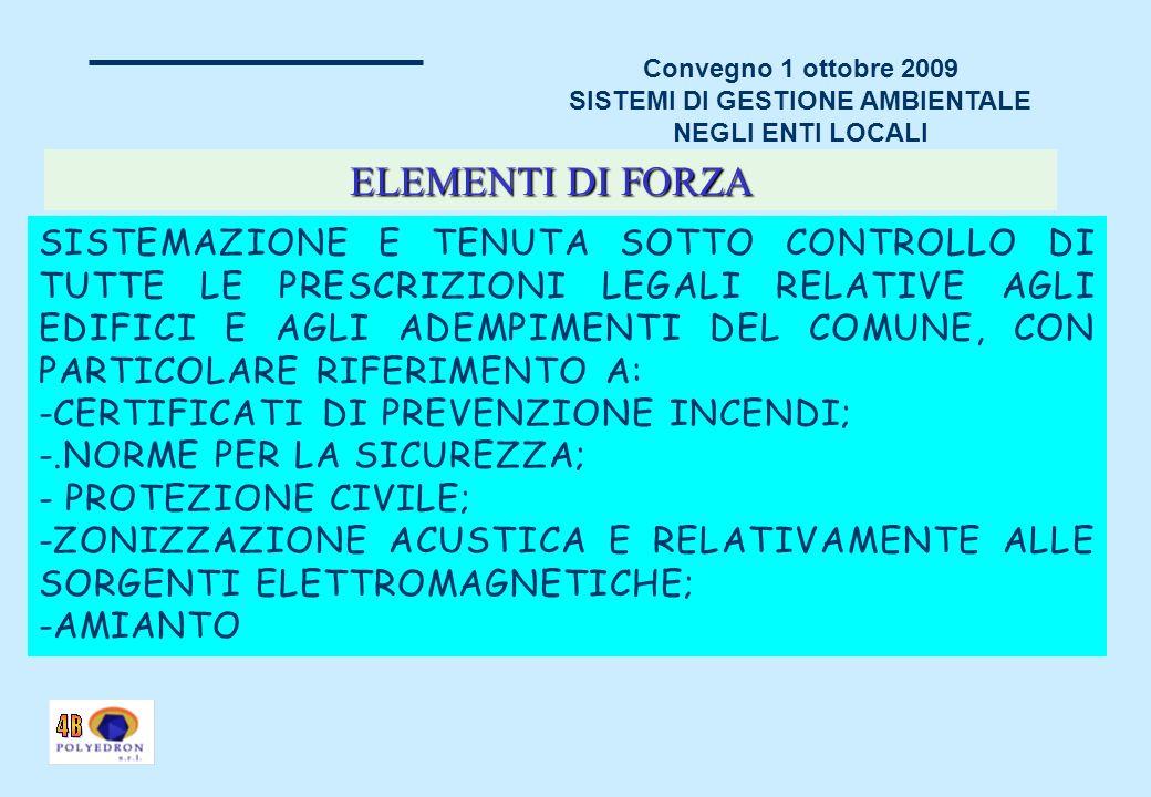 Convegno 1 ottobre 2009 SISTEMI DI GESTIONE AMBIENTALE NEGLI ENTI LOCALI SISTEMAZIONE E TENUTA SOTTO CONTROLLO DI TUTTE LE PRESCRIZIONI LEGALI RELATIVE AGLI EDIFICI E AGLI ADEMPIMENTI DEL COMUNE, CON PARTICOLARE RIFERIMENTO A: -CERTIFICATI DI PREVENZIONE INCENDI; -.NORME PER LA SICUREZZA; - PROTEZIONE CIVILE; -ZONIZZAZIONE ACUSTICA E RELATIVAMENTE ALLE SORGENTI ELETTROMAGNETICHE; -AMIANTO ELEMENTI DI FORZA