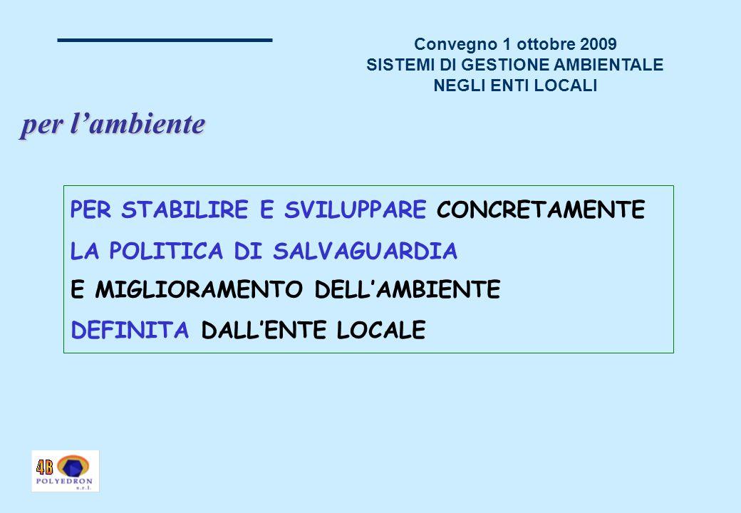 Convegno 1 ottobre 2009 SISTEMI DI GESTIONE AMBIENTALE NEGLI ENTI LOCALI PER STABILIRE E SVILUPPARE CONCRETAMENTE LA POLITICA DI SALVAGUARDIA E MIGLIORAMENTO DELLAMBIENTE DEFINITA DALLENTE LOCALE per lambiente