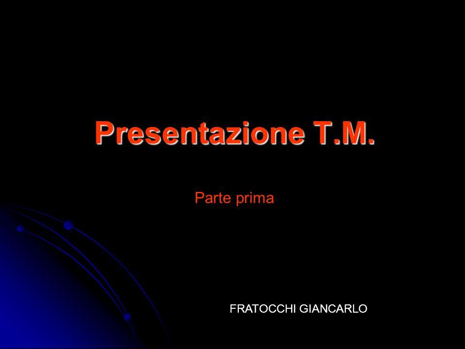 Presentazione T.M. Presentazione T.M. Parte prima FRATOCCHI GIANCARLO