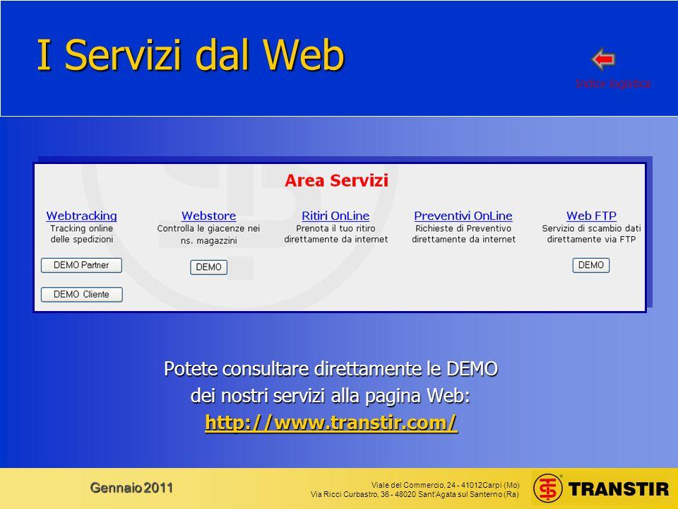 Viale del Commercio, 24 - 41012Carpi (Mo) Via Ricci Curbastro, 36 - 48020 SantAgata sul Santerno (Ra) Gennaio 2011 I Servizi dal Web Potete consultare direttamente le DEMO dei nostri servizi alla pagina Web: http://www.transtir.com/ Indice logistica