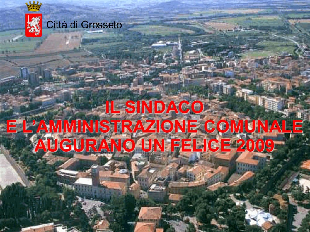 Città di Grosseto IL SINDACO E LAMMINISTRAZIONE COMUNALE AUGURANO UN FELICE 2009