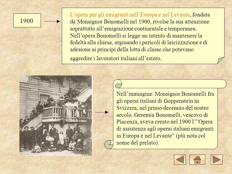 1900 Lopera per gli emigranti nellEuropa e nel Levante, fondata da Monsignor Bonomelli nel 1900, rivolse la sua attenzione soprattutto allemigrazione continentale e temporanea.