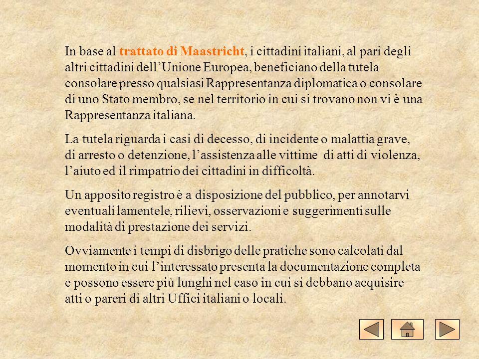 In base al trattato di Maastricht, i cittadini italiani, al pari degli altri cittadini dellUnione Europea, beneficiano della tutela consolare presso qualsiasi Rappresentanza diplomatica o consolare di uno Stato membro, se nel territorio in cui si trovano non vi è una Rappresentanza italiana.