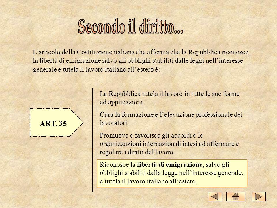 Larticolo della Costituzione italiana che afferma che la Repubblica riconosce la libertà di emigrazione salvo gli obblighi stabiliti dalle leggi nellinteresse generale e tutela il lavoro italiano allestero è: ART.