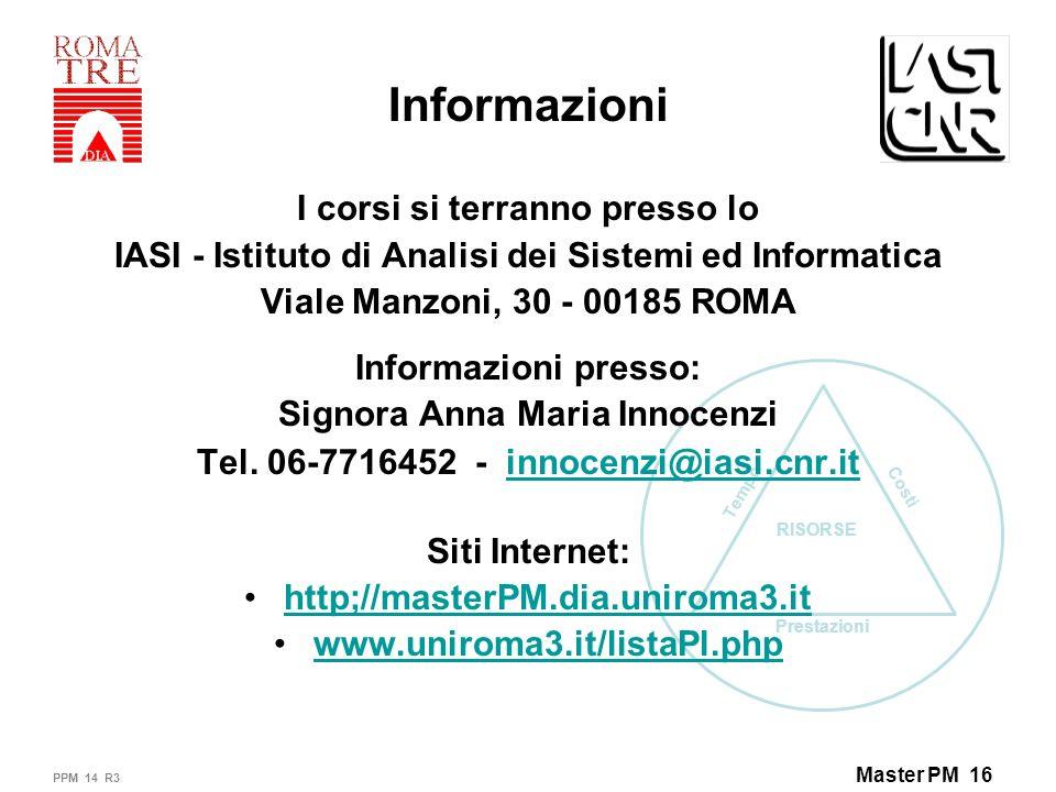 Prestazioni Tempo Costi RISORSE Master PM 16 Informazioni I corsi si terranno presso lo IASI - Istituto di Analisi dei Sistemi ed Informatica Viale Manzoni, 30 - 00185 ROMA Informazioni presso: Signora Anna Maria Innocenzi Tel.