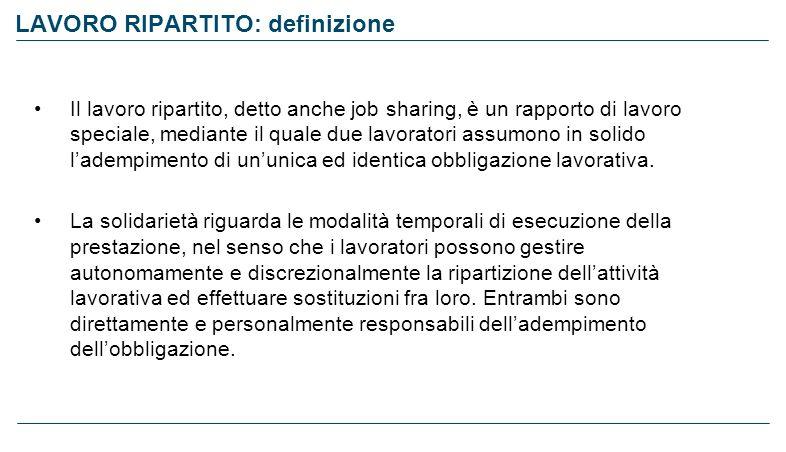 LAVORO RIPARTITO: definizione Il lavoro ripartito, detto anche job sharing, è un rapporto di lavoro speciale, mediante il quale due lavoratori assumon