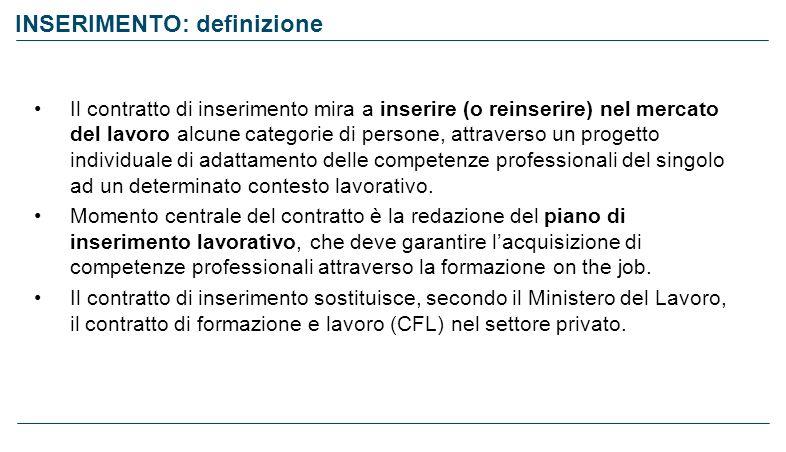 INSERIMENTO: definizione Il contratto di inserimento mira a inserire (o reinserire) nel mercato del lavoro alcune categorie di persone, attraverso un