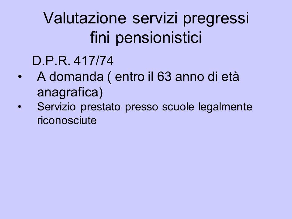 Valutazione servizi pregressi fini pensionistici D.P.R. 417/74 A domanda ( entro il 63 anno di età anagrafica) Servizio prestato presso scuole legalme