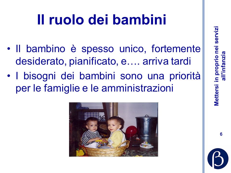 Mettersi in proprio nei servizi all infanzia 6 Il ruolo dei bambini Il bambino è spesso unico, fortemente desiderato, pianificato, e….