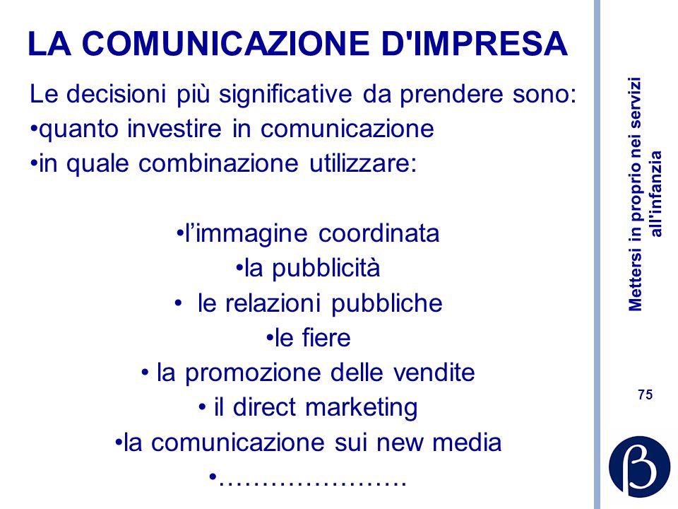 Mettersi in proprio nei servizi all infanzia 74 La comunicazione Informazione e persuasione, volta ad aumentare le vendite del prodotto e la penetrazione La politica di comunicazione riguarda la definizione e la combinazione ottimale dei diversi strumenti –Quanto investire –Su quali strumenti