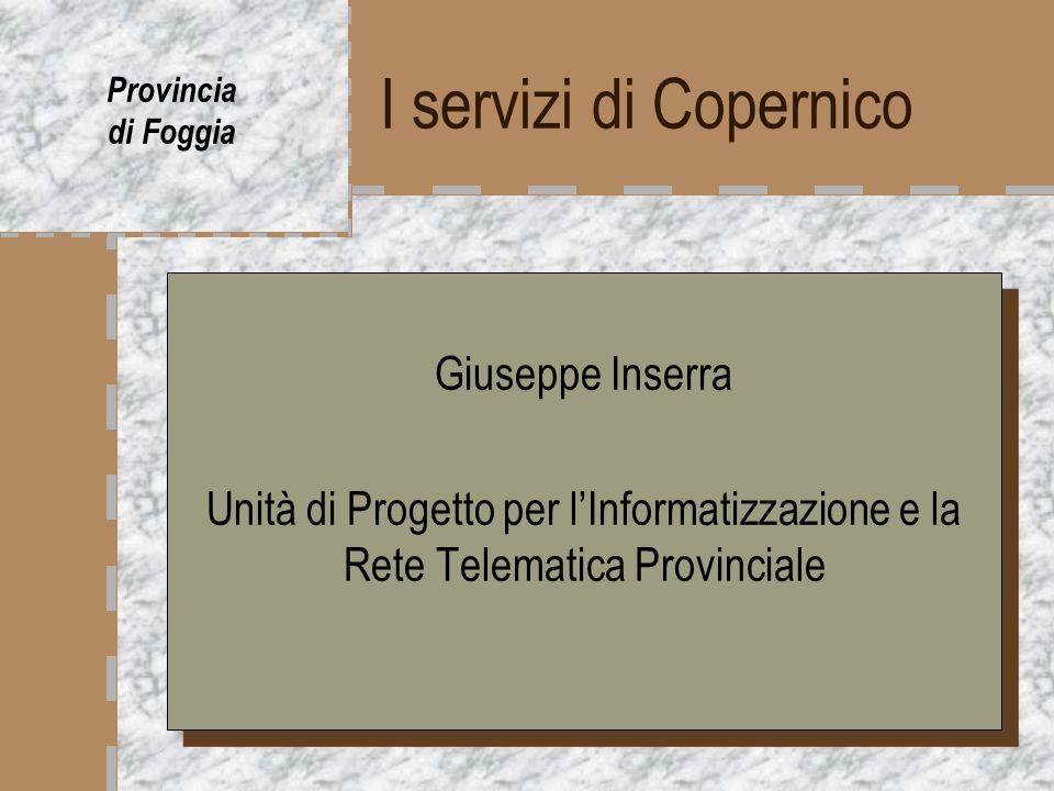 I servizi di Copernico Provincia di Foggia Giuseppe Inserra Unità di Progetto per lInformatizzazione e la Rete Telematica Provinciale Giuseppe Inserra