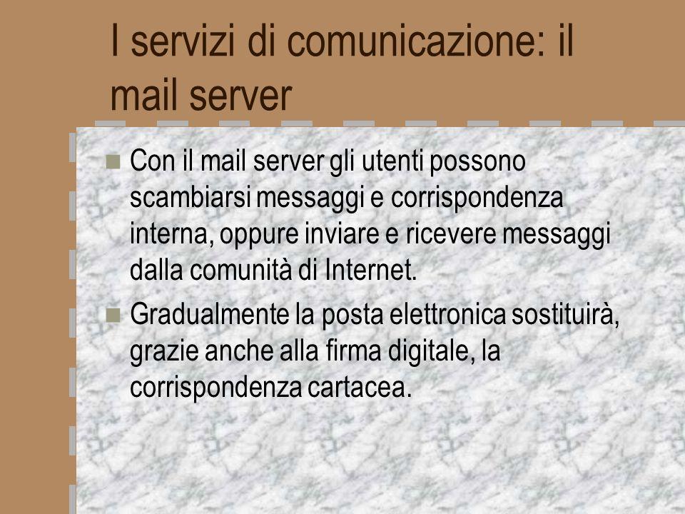 I servizi di comunicazione: il mail server Con il mail server gli utenti possono scambiarsi messaggi e corrispondenza interna, oppure inviare e riceve