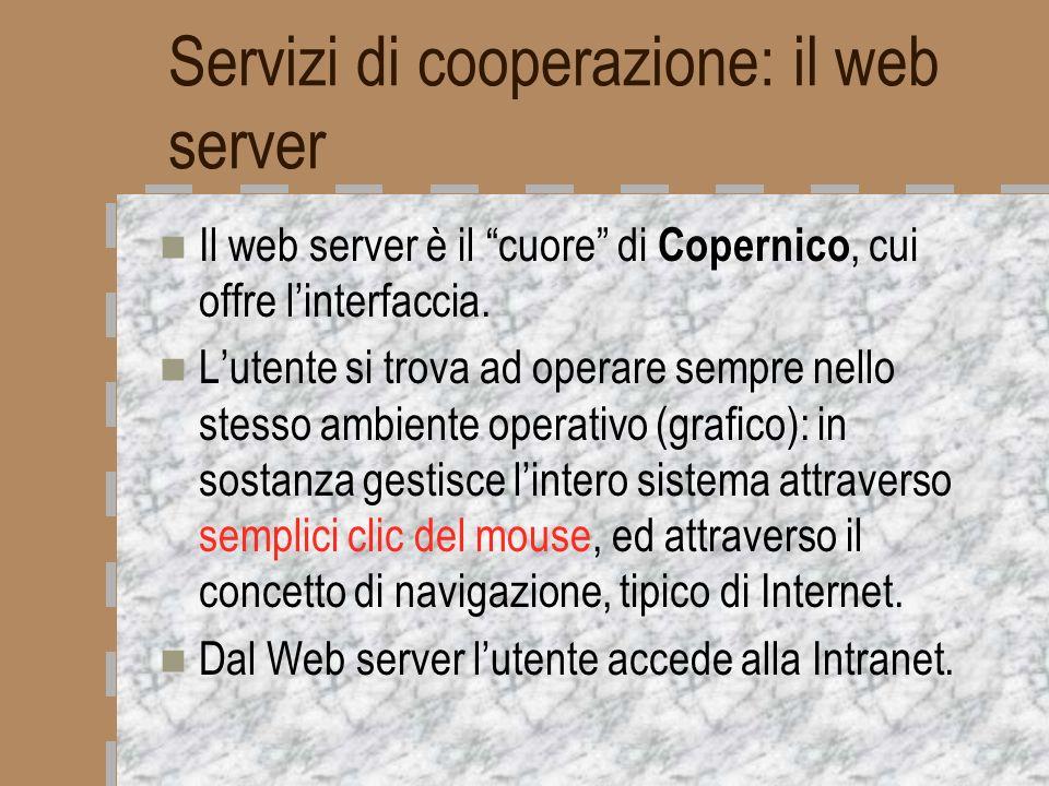 Servizi di cooperazione: il web server Il web server è il cuore di Copernico, cui offre linterfaccia. Lutente si trova ad operare sempre nello stesso
