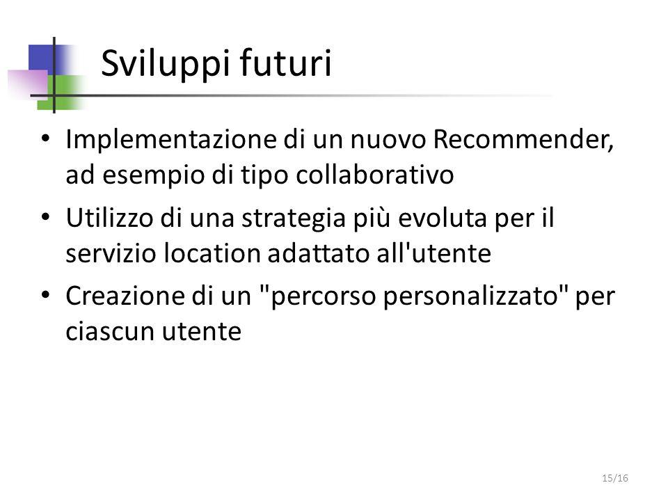 Sviluppi futuri Implementazione di un nuovo Recommender, ad esempio di tipo collaborativo Utilizzo di una strategia più evoluta per il servizio location adattato all utente Creazione di un percorso personalizzato per ciascun utente 15/16