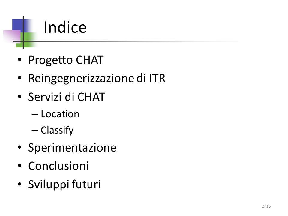 Indice Progetto CHAT Reingegnerizzazione di ITR Servizi di CHAT – Location – Classify Sperimentazione Conclusioni Sviluppi futuri 2/16