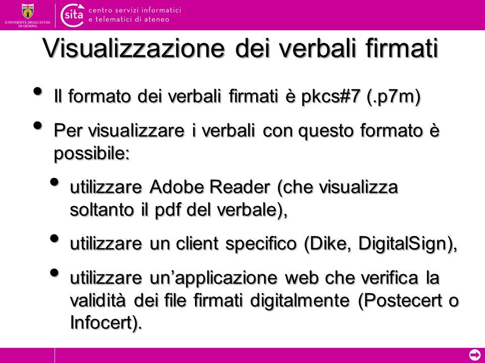 Il formato dei verbali firmati è pkcs#7 (.p7m) Il formato dei verbali firmati è pkcs#7 (.p7m) Per visualizzare i verbali con questo formato è possibile: Per visualizzare i verbali con questo formato è possibile: utilizzare Adobe Reader (che visualizza soltanto il pdf del verbale), utilizzare Adobe Reader (che visualizza soltanto il pdf del verbale), utilizzare un client specifico (Dike, DigitalSign), utilizzare un client specifico (Dike, DigitalSign), utilizzare unapplicazione web che verifica la validità dei file firmati digitalmente (Postecert o Infocert).