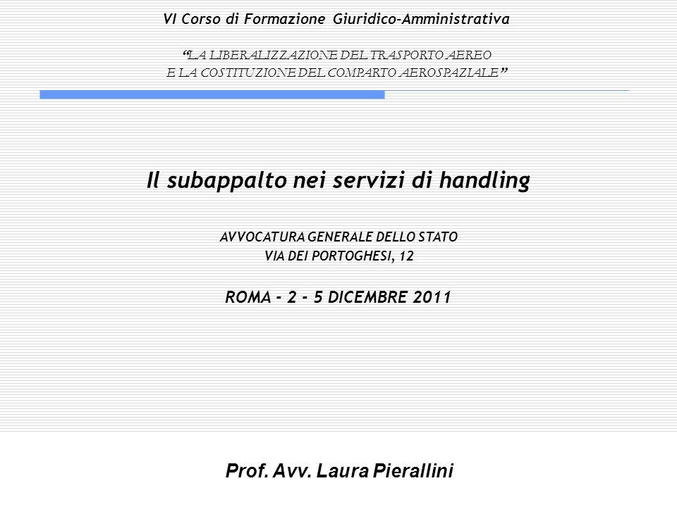 Il subappalto nei servizi di handling AVVOCATURA GENERALE DELLO STATO VIA DEI PORTOGHESI, 12 ROMA - 2 - 5 DICEMBRE 2011 Prof. Avv. Laura Pierallini VI