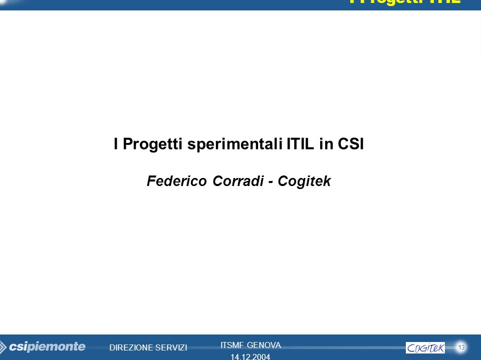 13 DIREZIONE SERVIZI ITSMF GENOVA 14.12.2004 I Progetti ITIL I Progetti sperimentali ITIL in CSI Federico Corradi - Cogitek