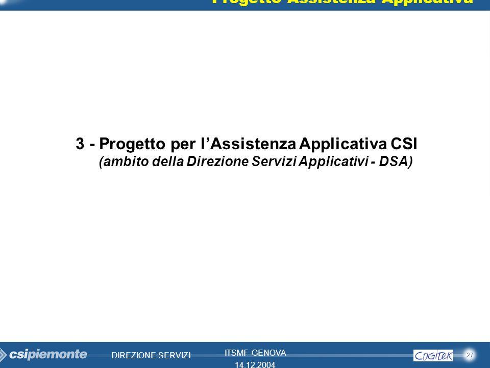 27 DIREZIONE SERVIZI ITSMF GENOVA 14.12.2004 3 - Progetto per lAssistenza Applicativa CSI (ambito della Direzione Servizi Applicativi - DSA) Progetto