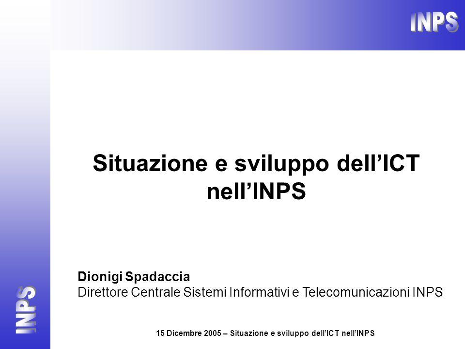15 Dicembre 2005 – Situazione e sviluppo dellICT nellINPS Situazione e sviluppo dellICT nellINPS Dionigi Spadaccia Direttore Centrale Sistemi Informat
