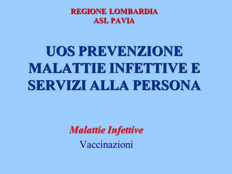 REGIONE LOMBARDIA ASL PAVIA UOS PREVENZIONE MALATTIE INFETTIVE E SERVIZI ALLA PERSONA Malattie Infettive Vaccinazioni