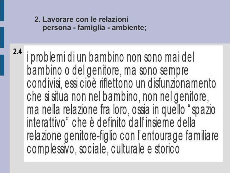 2. Lavorare con le relazioni persona - famiglia - ambiente; 2.4