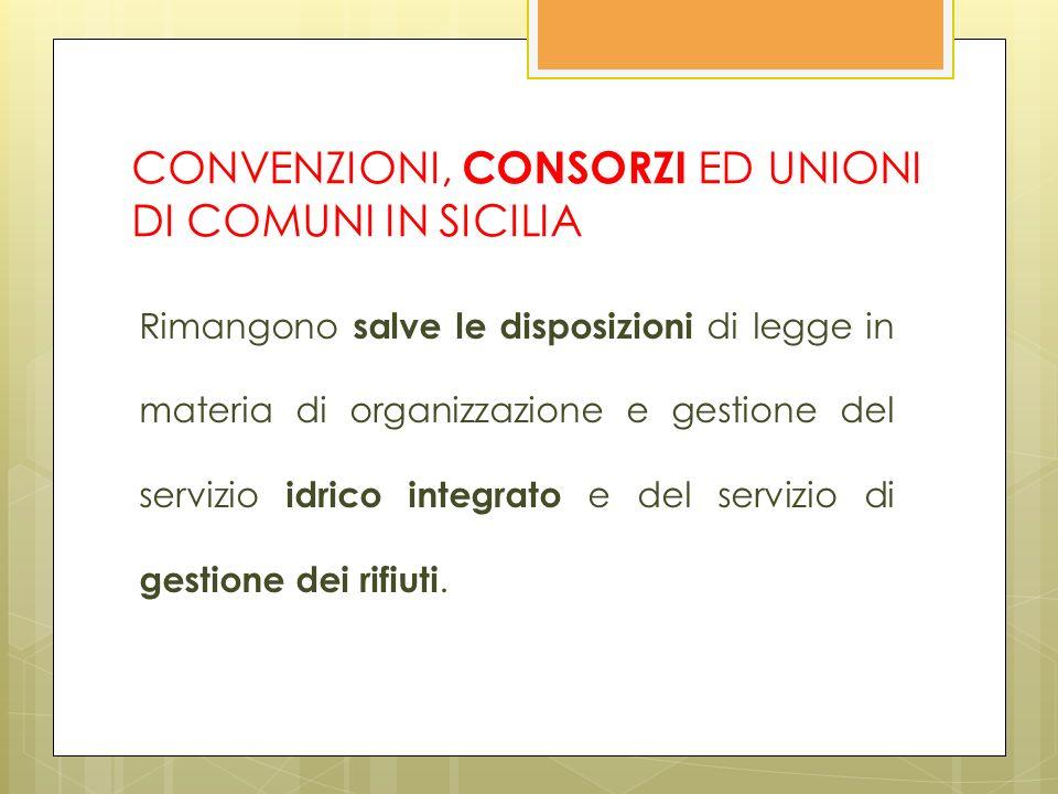 CONVENZIONI, CONSORZI ED UNIONI DI COMUNI IN SICILIA Rimangono salve le disposizioni di legge in materia di organizzazione e gestione del servizio idrico integrato e del servizio di gestione dei rifiuti.
