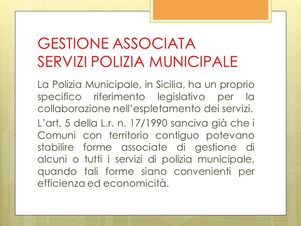 GESTIONE ASSOCIATA SERVIZI POLIZIA MUNICIPALE La Polizia Municipale, in Sicilia, ha un proprio specifico riferimento legislativo per la collaborazione nellespletamento dei servizi.