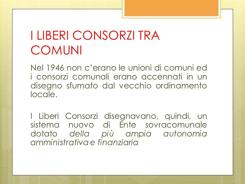 I LIBERI CONSORZI TRA COMUNI Nel 1946 non cerano le unioni di comuni ed i consorzi comunali erano accennati in un disegno sfumato dal vecchio ordinamento locale.