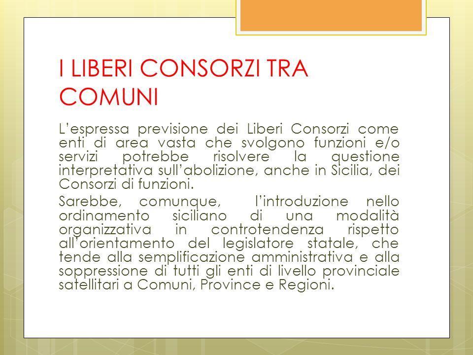 I LIBERI CONSORZI TRA COMUNI Lespressa previsione dei Liberi Consorzi come enti di area vasta che svolgono funzioni e/o servizi potrebbe risolvere la questione interpretativa sullabolizione, anche in Sicilia, dei Consorzi di funzioni.