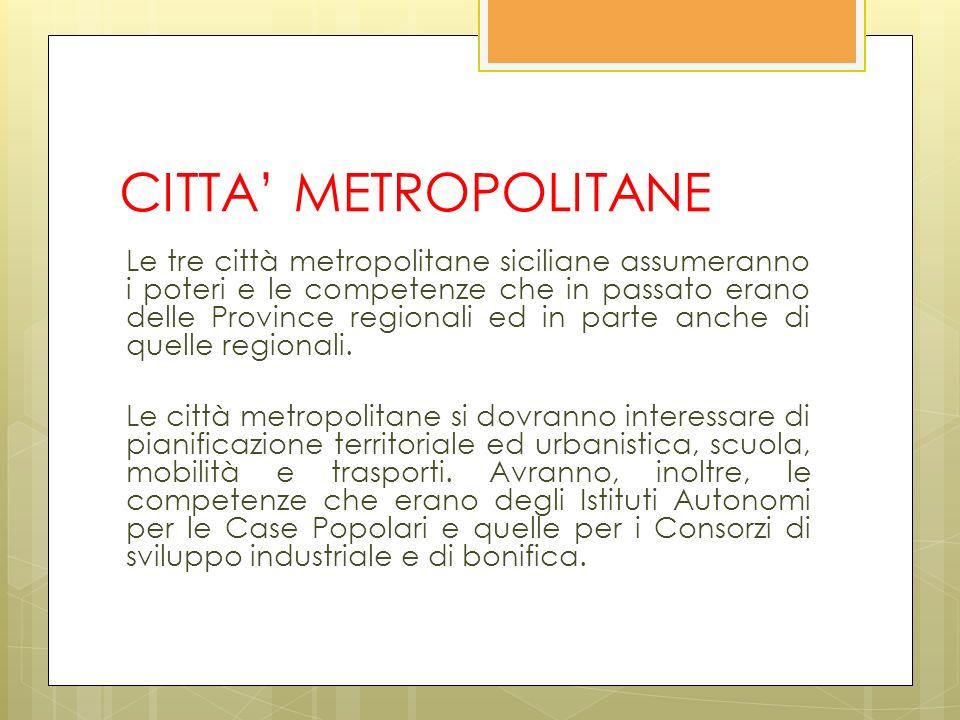 CITTA METROPOLITANE Le tre città metropolitane siciliane assumeranno i poteri e le competenze che in passato erano delle Province regionali ed in parte anche di quelle regionali.