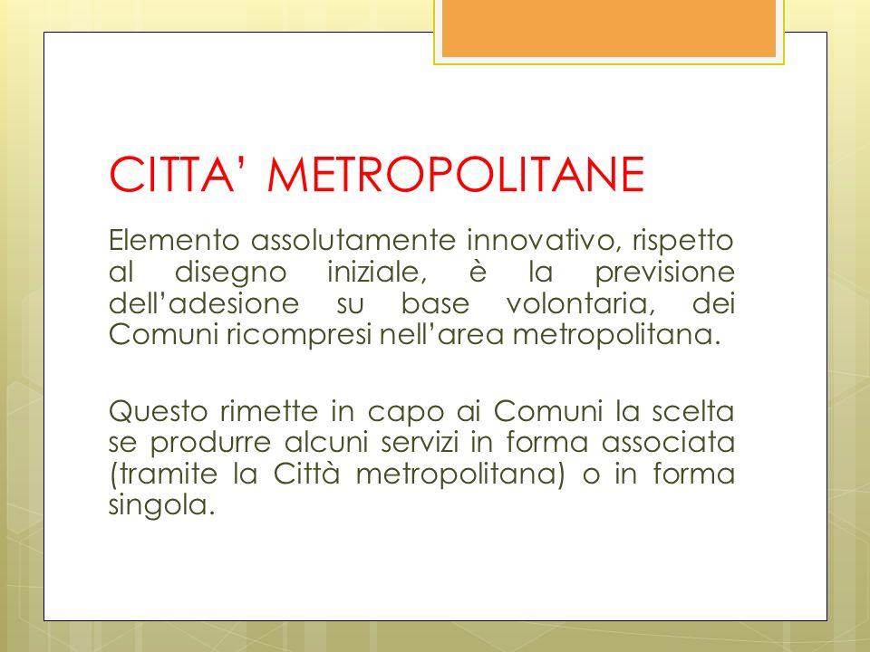 CITTA METROPOLITANE Elemento assolutamente innovativo, rispetto al disegno iniziale, è la previsione delladesione su base volontaria, dei Comuni ricompresi nellarea metropolitana.