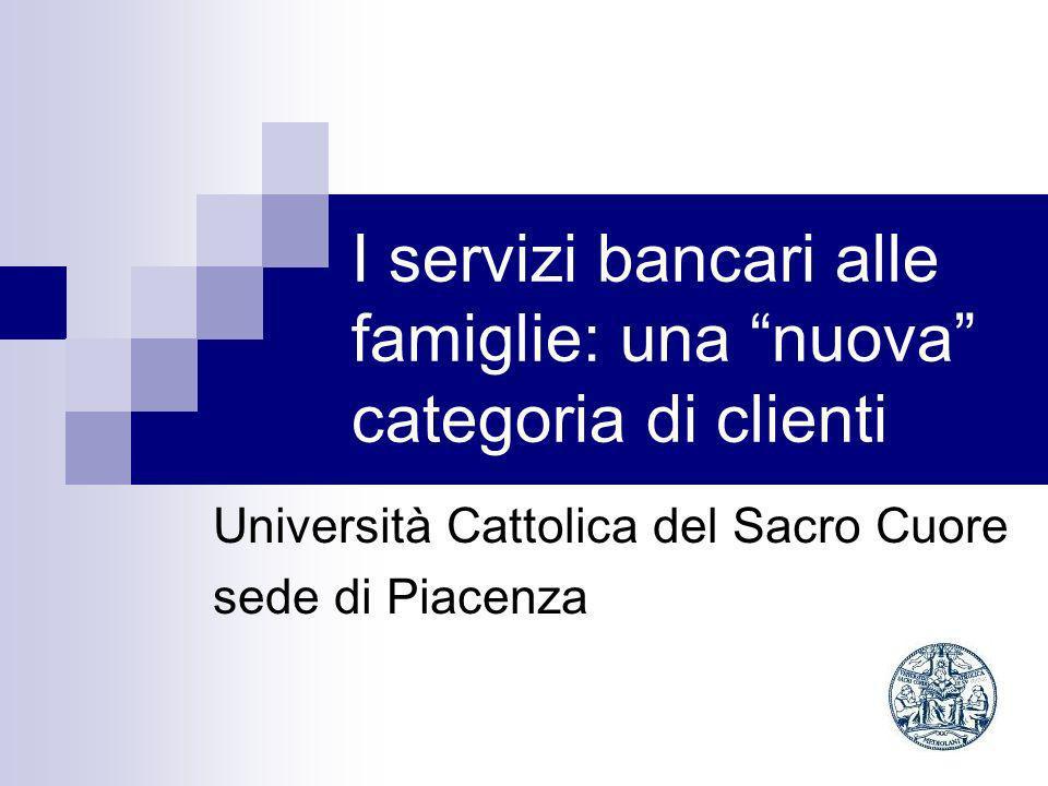 I servizi bancari alle famiglie: una nuova categoria di clienti Università Cattolica del Sacro Cuore sede di Piacenza