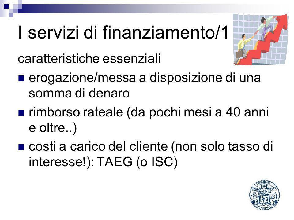 I servizi di finanziamento/1 caratteristiche essenziali erogazione/messa a disposizione di una somma di denaro rimborso rateale (da pochi mesi a 40 anni e oltre..) costi a carico del cliente (non solo tasso di interesse!): TAEG (o ISC)