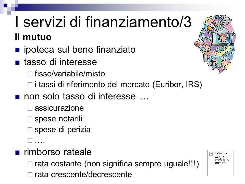 I servizi di finanziamento/3 Il mutuo ipoteca sul bene finanziato tasso di interesse fisso/variabile/misto i tassi di riferimento del mercato (Euribor, IRS) non solo tasso di interesse … assicurazione spese notarili spese di perizia ….
