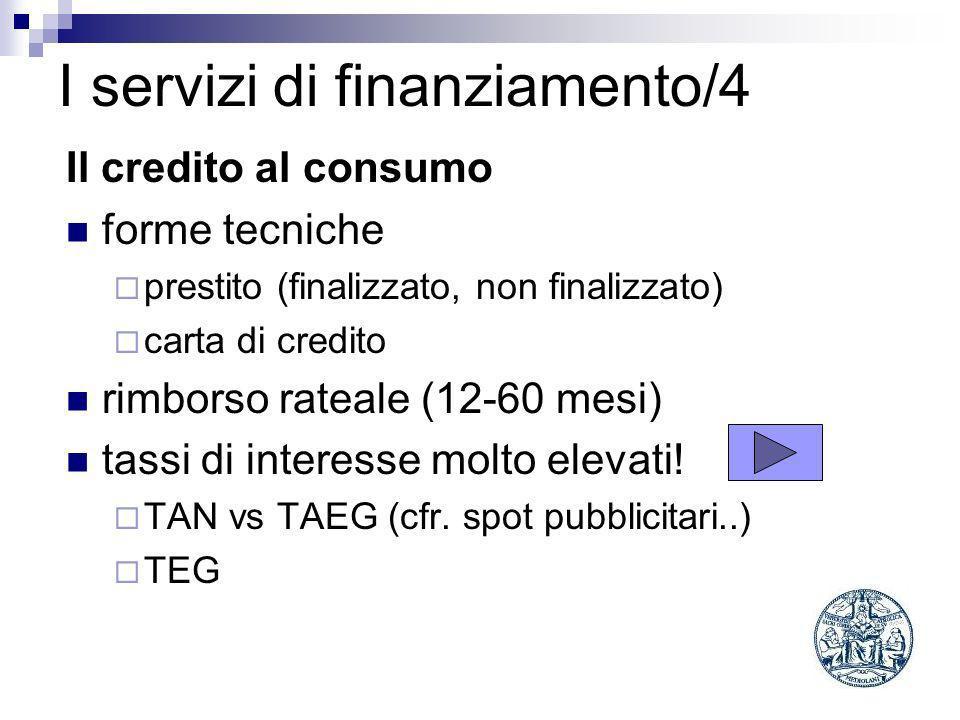 I servizi di finanziamento/4 Il credito al consumo forme tecniche prestito (finalizzato, non finalizzato) carta di credito rimborso rateale (12-60 mesi) tassi di interesse molto elevati.
