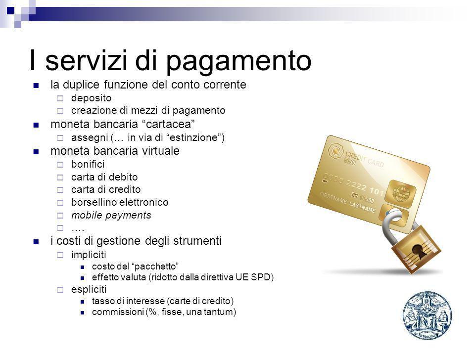 I servizi di pagamento la duplice funzione del conto corrente deposito creazione di mezzi di pagamento moneta bancaria cartacea assegni (… in via di estinzione) moneta bancaria virtuale bonifici carta di debito carta di credito borsellino elettronico mobile payments ….