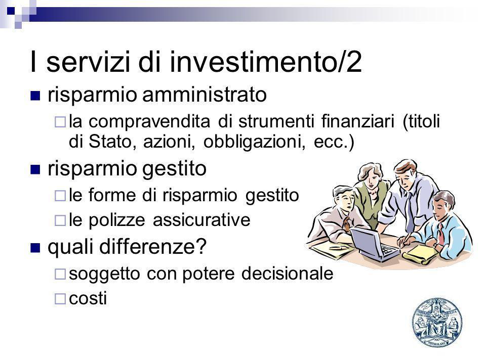 I servizi di investimento/2 risparmio amministrato la compravendita di strumenti finanziari (titoli di Stato, azioni, obbligazioni, ecc.) risparmio gestito le forme di risparmio gestito le polizze assicurative quali differenze.