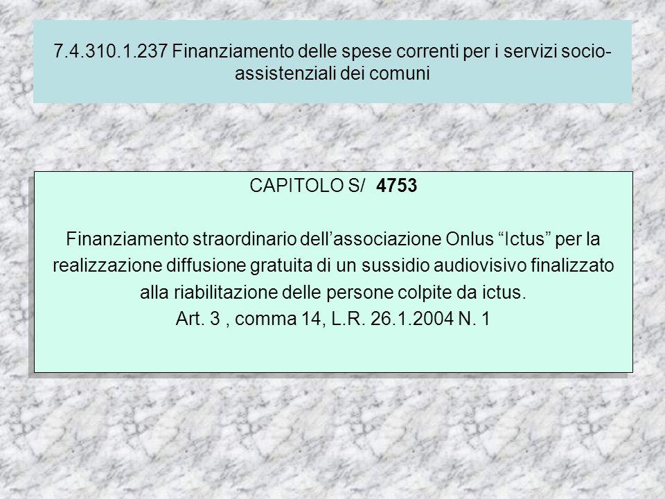 7.4.310.1.237 Finanziamento delle spese correnti per i servizi socio- assistenziali dei comuni CAPITOLO S/ 4753 Finanziamento straordinario dellassociazione Onlus Ictus per la realizzazione diffusione gratuita di un sussidio audiovisivo finalizzato alla riabilitazione delle persone colpite da ictus.