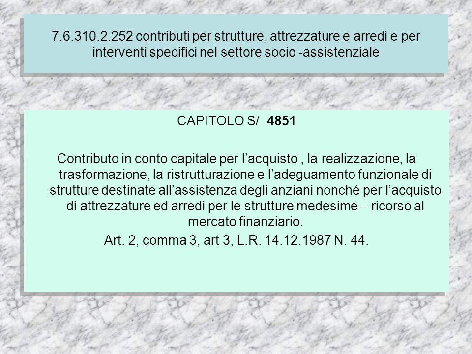 7.6.310.2.252 contributi per strutture, attrezzature e arredi e per interventi specifici nel settore socio -assistenziale CAPITOLO S/ 4851 Contributo in conto capitale per lacquisto, la realizzazione, la trasformazione, la ristrutturazione e ladeguamento funzionale di strutture destinate allassistenza degli anziani nonché per lacquisto di attrezzature ed arredi per le strutture medesime – ricorso al mercato finanziario.