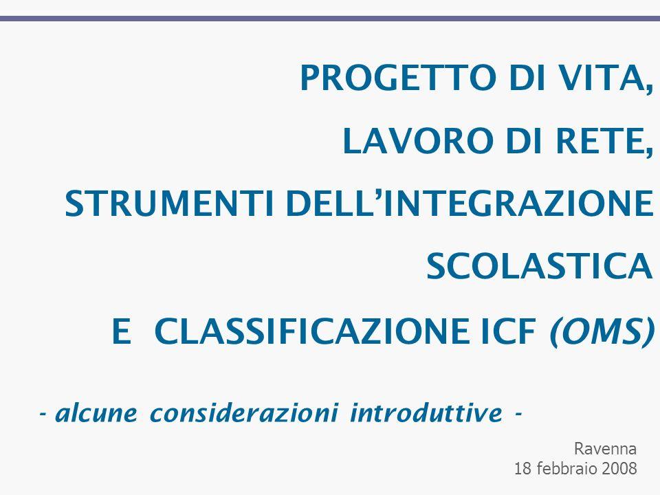PROGETTO DI VITA, LAVORO DI RETE, STRUMENTI DELLINTEGRAZIONE SCOLASTICA E CLASSIFICAZIONE ICF (OMS) Ravenna 18 febbraio 2008 - alcune considerazioni introduttive -