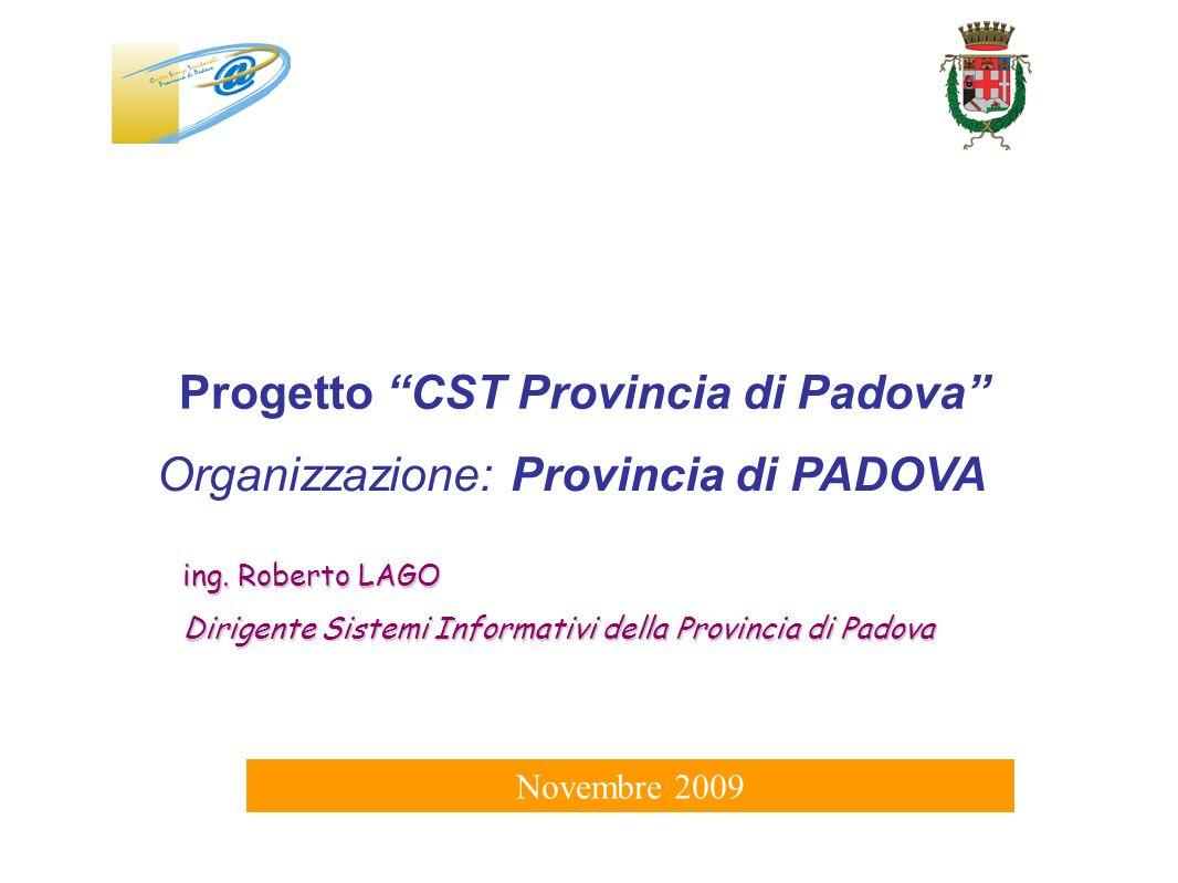 La Provincia di Padova ha costituito il CST nel 2008, raccogliendo la progettualità e gli interventi sul territorio degli anni precedenti Centro Servizi Territoriali (CST) per: Aiutare i piccoli comuni a raggiungere un livello tecnologico adeguato alle nuove esigenze di servizio pubblico Raggiungere economie di scala riducendo i costi e normalizzando il mercato dei servizi ICT Promuovere linterscambio dei dati a tutti i livelli della Pubblica Amministrazione facilitando i processi di interoperabilità di linguaggi e tecnologie tra i diversi Enti e settori CST – LO STATO DELL ARTE