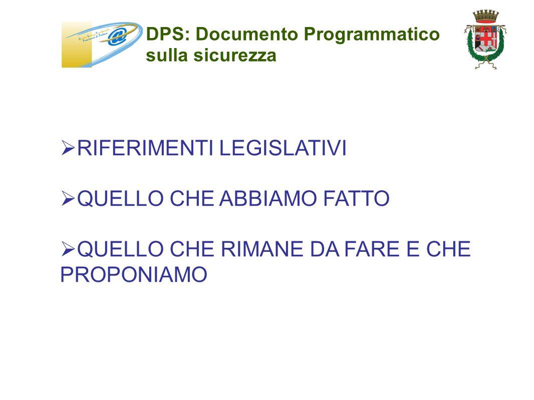 DPS: Documento Programmatico sulla sicurezza RIFERIMENTI LEGISLATIVI QUELLO CHE ABBIAMO FATTO QUELLO CHE RIMANE DA FARE E CHE PROPONIAMO