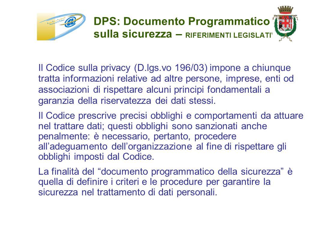 DPS: Documento Programmatico sulla sicurezza – RIFERIMENTI LEGISLATIVI Il Codice sulla privacy (D.lgs.vo 196/03) impone a chiunque tratta informazioni