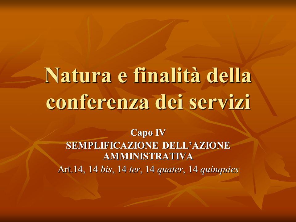 Natura e finalità della conferenza dei servizi Capo IV SEMPLIFICAZIONE DELLAZIONE AMMINISTRATIVA Art.14, 14 bis, 14 ter, 14 quater, 14 quinquies